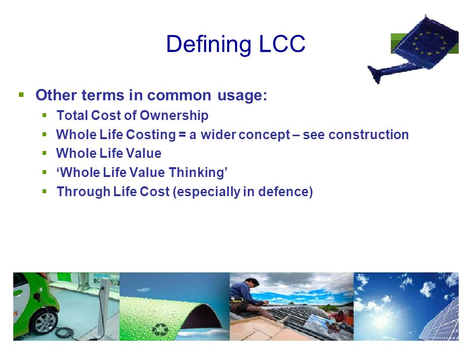 Defining LCC  Other terms in common usage:  Total Cost of Ownership  Whole Life Costing = a wider concept – see construction  Whole Life Value  'Whole Life Value Thinking'  Through Life Cost (especially in defence)