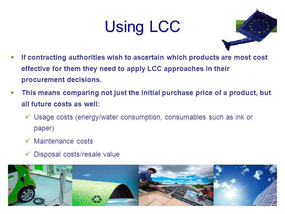 Using LCC  If contracting authorities wish to ascertain which products are most cost effective for them they need to apply LCC approaches in their procurement decisions.