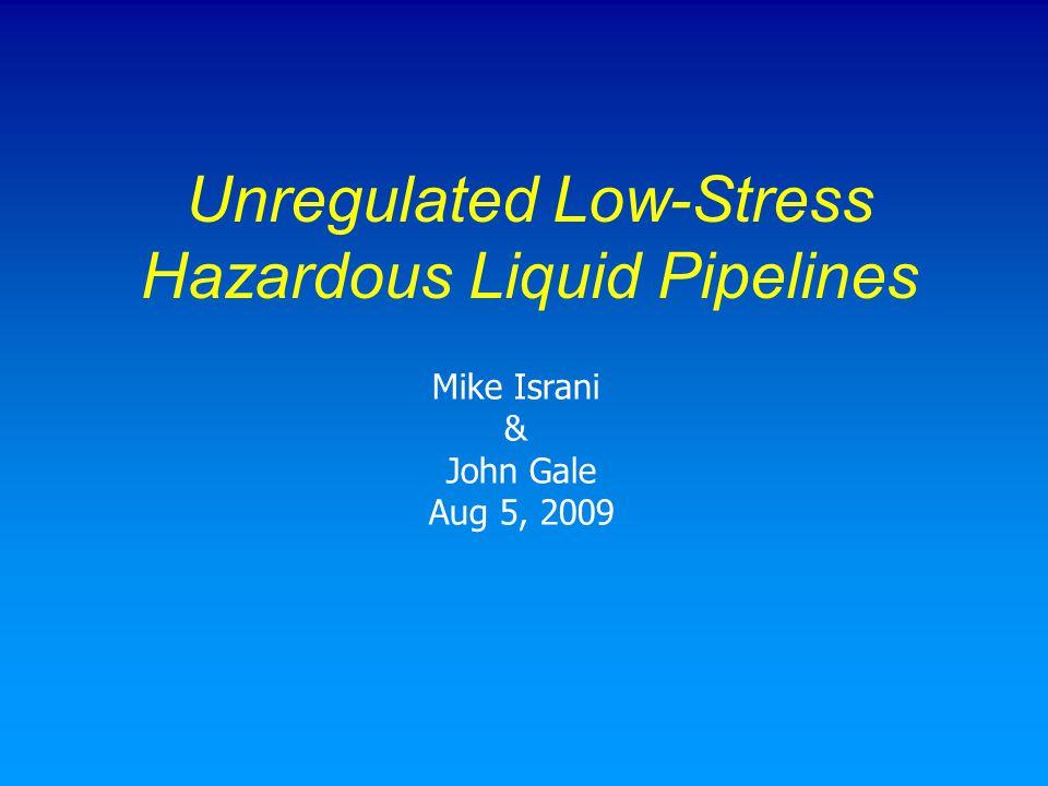 Unregulated Low-Stress Hazardous Liquid Pipelines Mike Israni & John Gale Aug 5, 2009