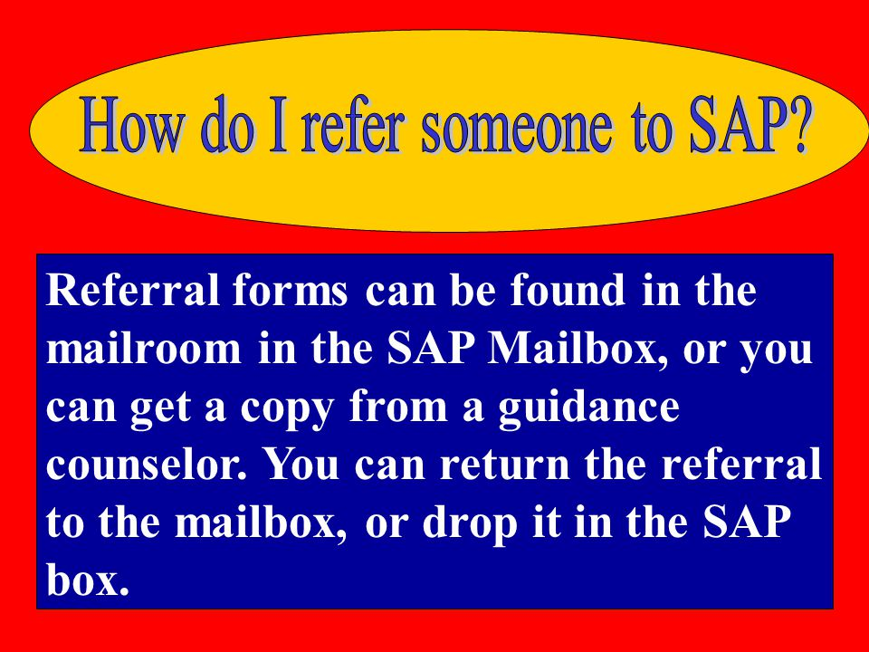 Referral forms can be found in the mailroom in the SAP Mailbox, or you can get a copy from a guidance counselor.