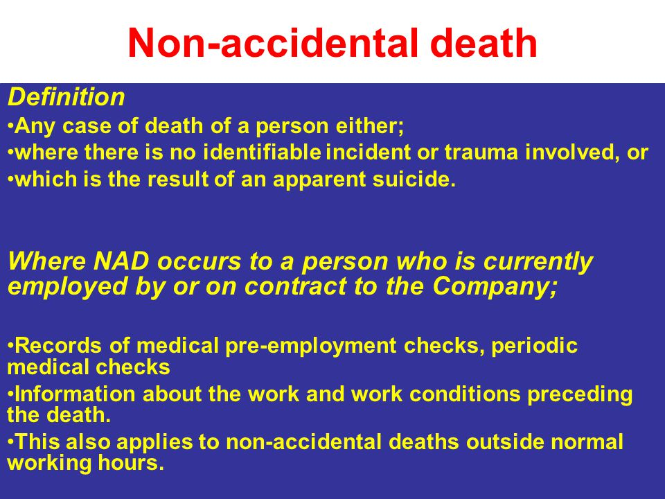 Non-accidental death Definition Any case of death of a person either; where there is no identifiable incident or trauma involved, or which is the result of an apparent suicide.
