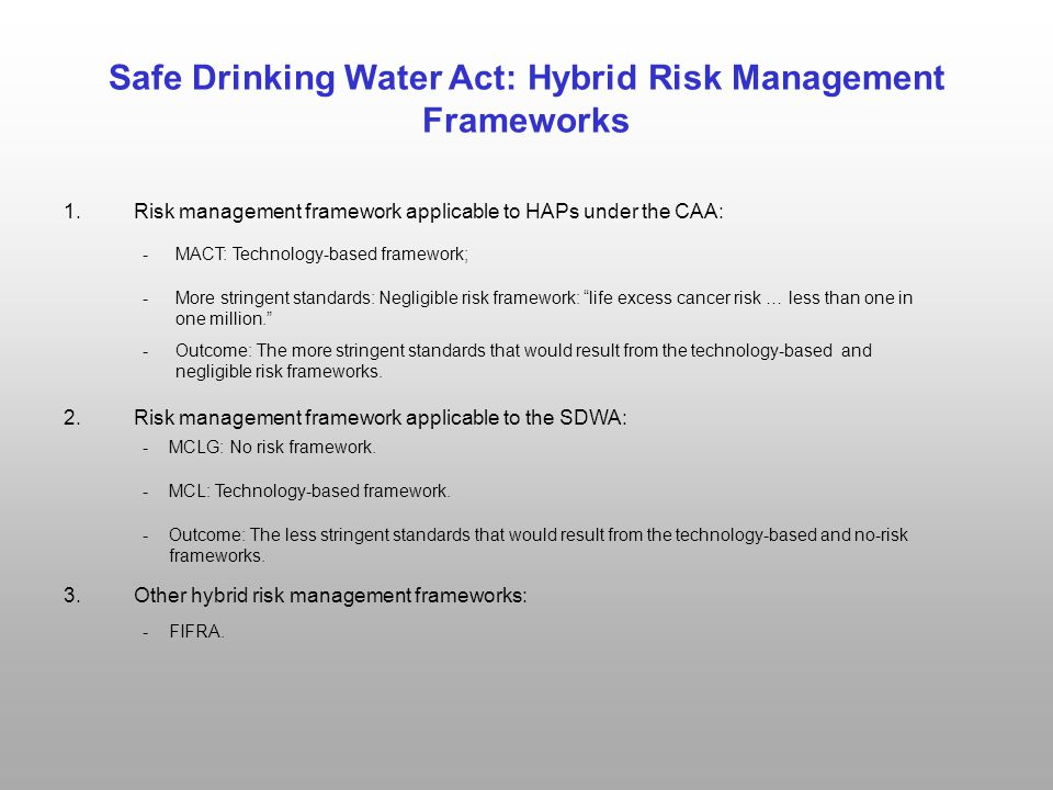 Safe Drinking Water Act: Hybrid Risk Management Frameworks 1.Risk management framework applicable to HAPs under the CAA: 2.Risk management framework applicable to the SDWA: 3.Other hybrid risk management frameworks: - More stringent standards: Negligible risk framework: life excess cancer risk … less than one in one million. - MCLG: No risk framework.
