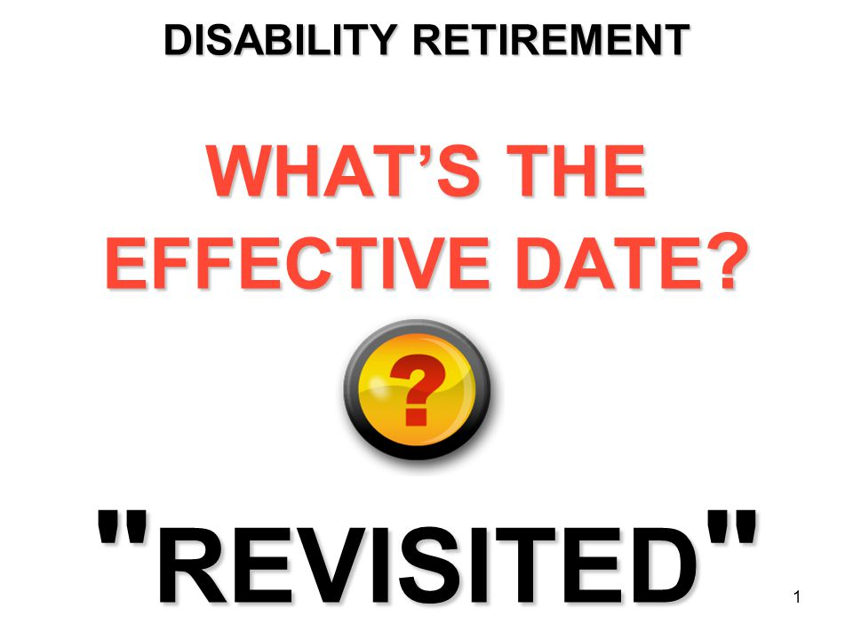 1 DISABILITY RETIREMENT WHAT'S THE EFFECTIVE DATE REVISITED
