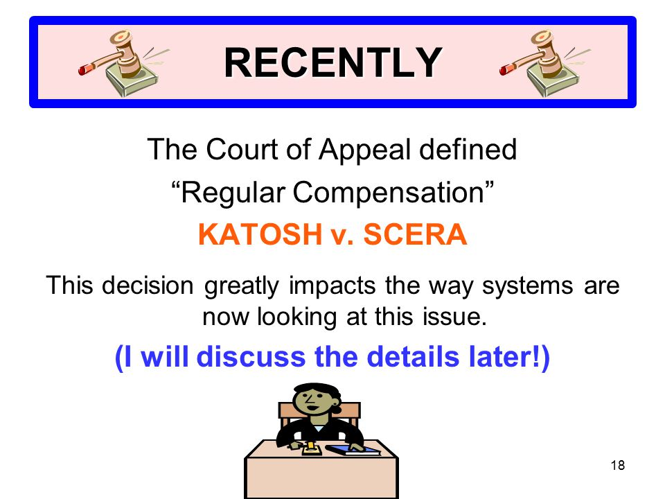 "18 RECENTLY The Court of Appeal defined ""Regular Compensation"" KATOSH v. SCERA This decision greatly impacts the way systems are now looking at this i"