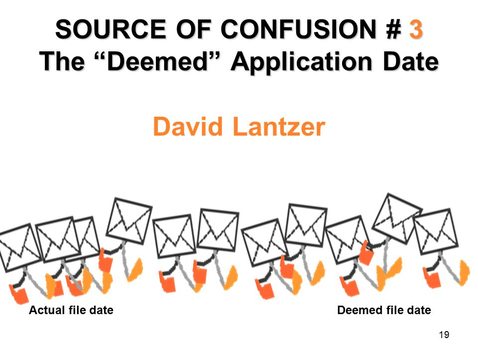 19 SOURCE OF CONFUSION # 3 The Deemed Application Date David Lantzer Actual file date Deemed file date
