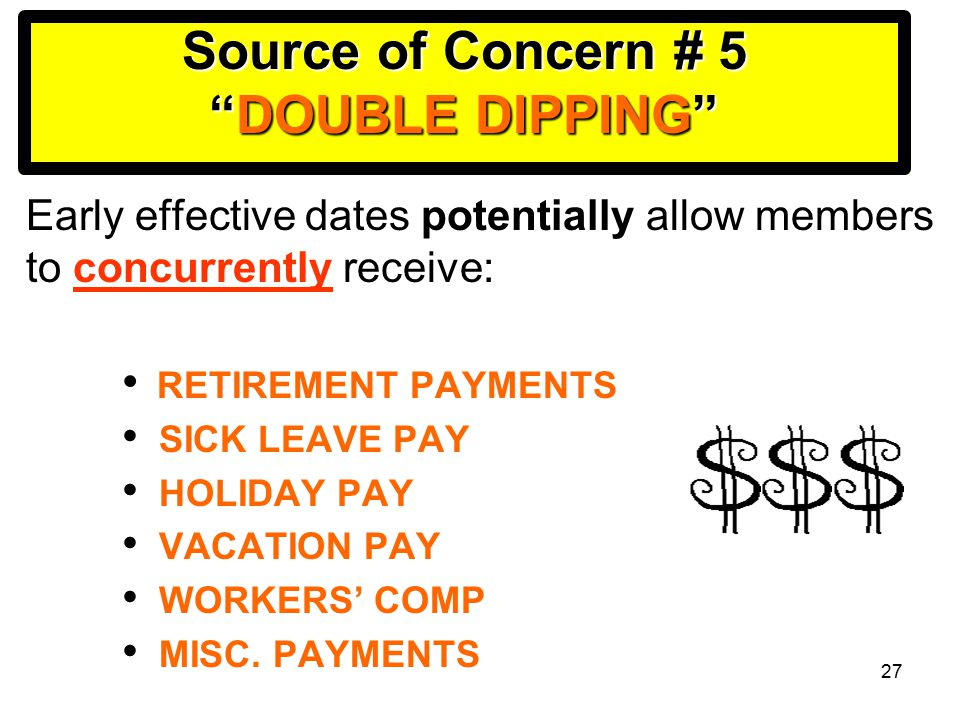 27 Source of Concern # 5 DOUBLE DIPPING Early effective dates potentially allow members to concurrently receive: RETIREMENT PAYMENTS SICK LEAVE PAY HOLIDAY PAY VACATION PAY WORKERS' COMP MISC.