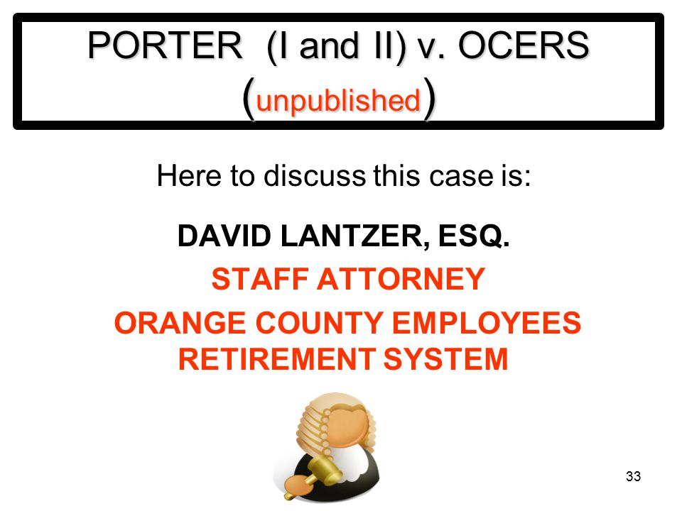 33 PORTER (I and II) v. OCERS ( unpublished ) Here to discuss this case is: DAVID LANTZER, ESQ.