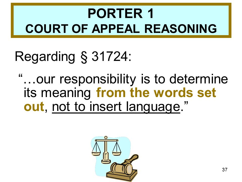 37 PORTER 1 COURT OF APPEAL REASONING Regarding § 31724: …our responsibility is to determine its meaning from the words set out, not to insert language.