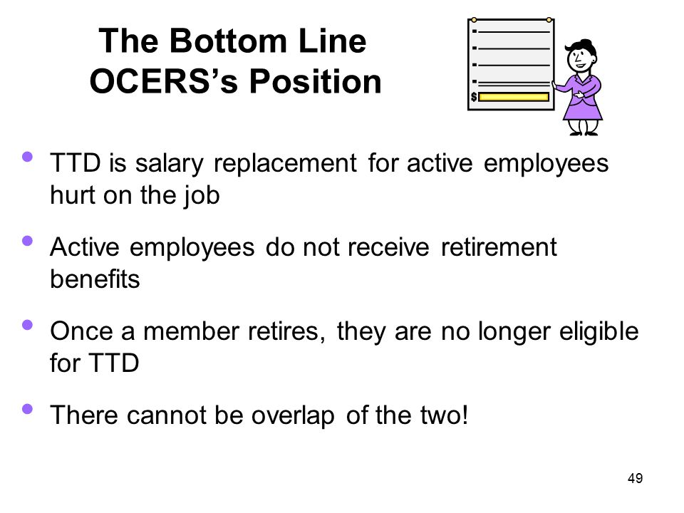 49 The Bottom Line OCERS's Position TTD is salary replacement for active employees hurt on the job Active employees do not receive retirement benefits Once a member retires, they are no longer eligible for TTD There cannot be overlap of the two!