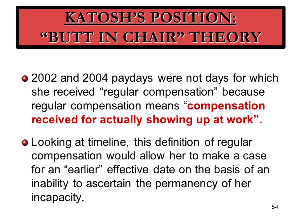 54 KATOSH'S POSITION: BUTT IN CHAIR THEORY 2002 and 2004 paydays were not days for which she received regular compensation because regular compensation means compensation received for actually showing up at work .
