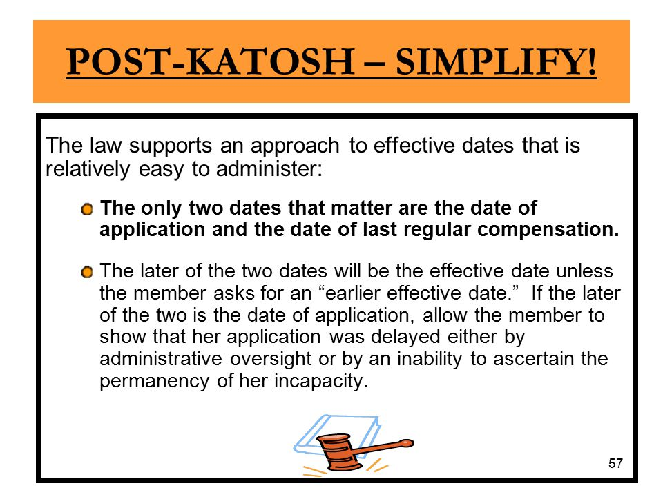 57 POST-KATOSH – SIMPLIFY! The law supports an approach to effective dates that is relatively easy to administer: The only two dates that matter are t
