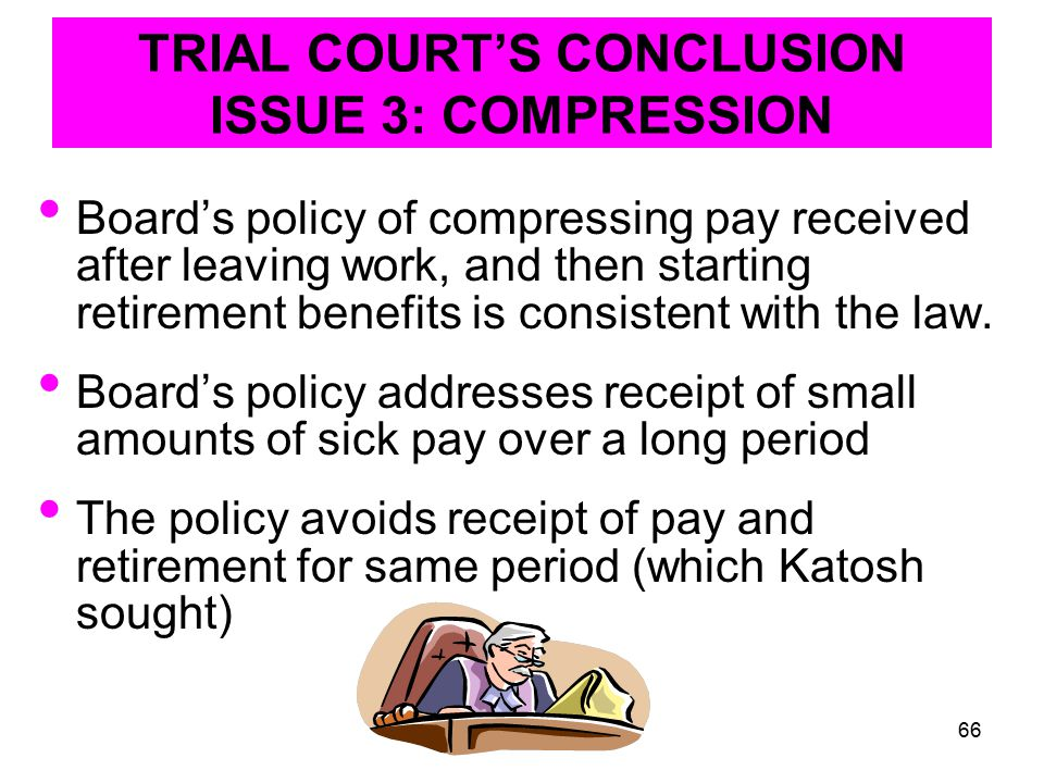 66 TRIAL COURT'S CONCLUSION ISSUE 3: COMPRESSION Board's policy of compressing pay received after leaving work, and then starting retirement benefits is consistent with the law.