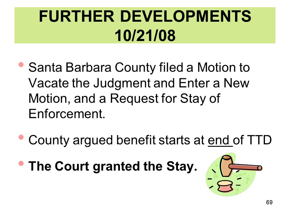 69 FURTHER DEVELOPMENTS 10/21/08 Santa Barbara County filed a Motion to Vacate the Judgment and Enter a New Motion, and a Request for Stay of Enforcement.