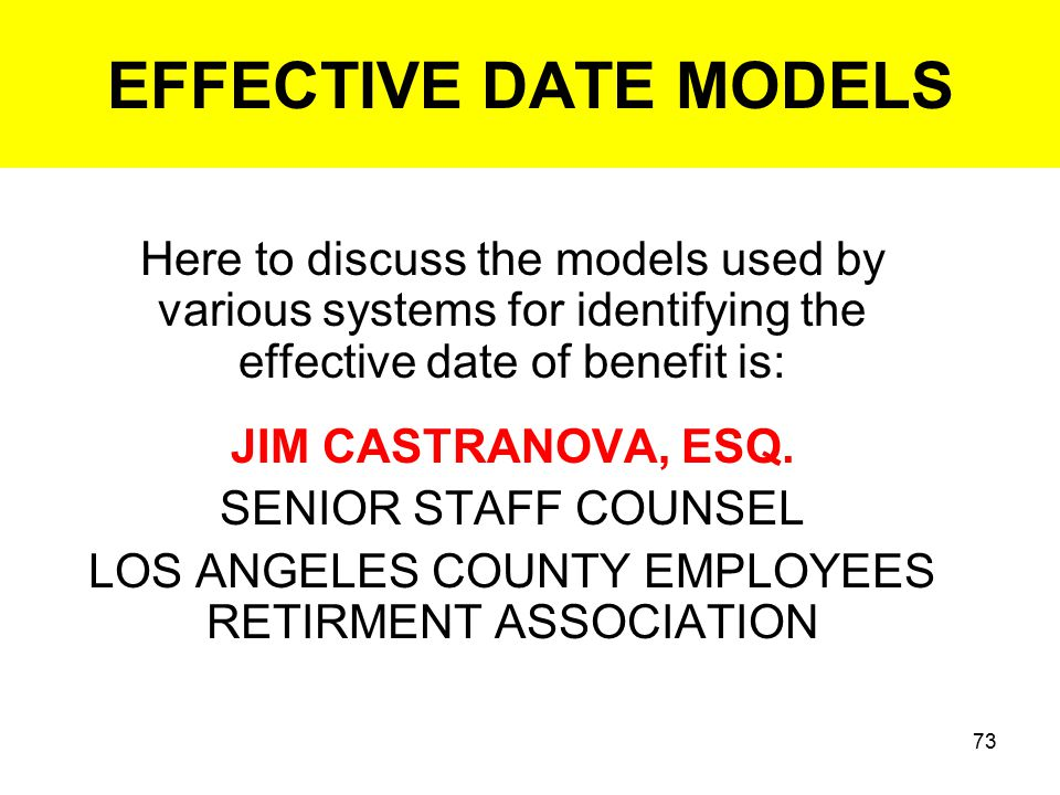 73 EFFECTIVE DATE MODELS Here to discuss the models used by various systems for identifying the effective date of benefit is: JIM CASTRANOVA, ESQ.