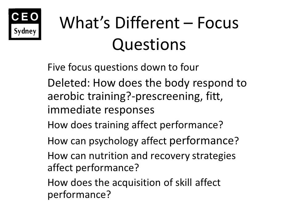 What's Different – Focus Questions Five focus questions down to four Deleted: How does the body respond to aerobic training -prescreening, fitt, immediate responses How does training affect performance.