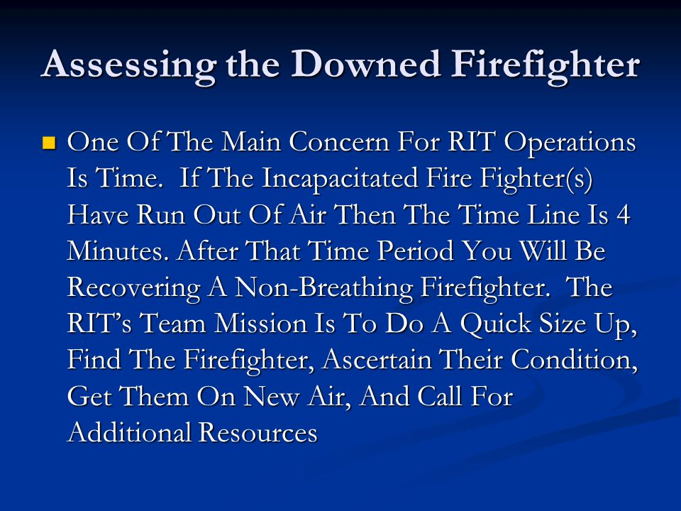 Assessing the Downed Firefighter One Of The Main Concern For RIT Operations Is Time. If The Incapacitated Fire Fighter(s) Have Run Out Of Air Then The