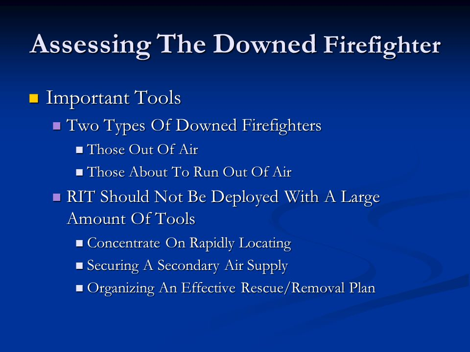 Assessing The Downed Firefighter Important Tools Important Tools Two Types Of Downed Firefighters Two Types Of Downed Firefighters Those Out Of Air Those Out Of Air Those About To Run Out Of Air Those About To Run Out Of Air RIT Should Not Be Deployed With A Large Amount Of Tools RIT Should Not Be Deployed With A Large Amount Of Tools Concentrate On Rapidly Locating Concentrate On Rapidly Locating Securing A Secondary Air Supply Securing A Secondary Air Supply Organizing An Effective Rescue/Removal Plan Organizing An Effective Rescue/Removal Plan