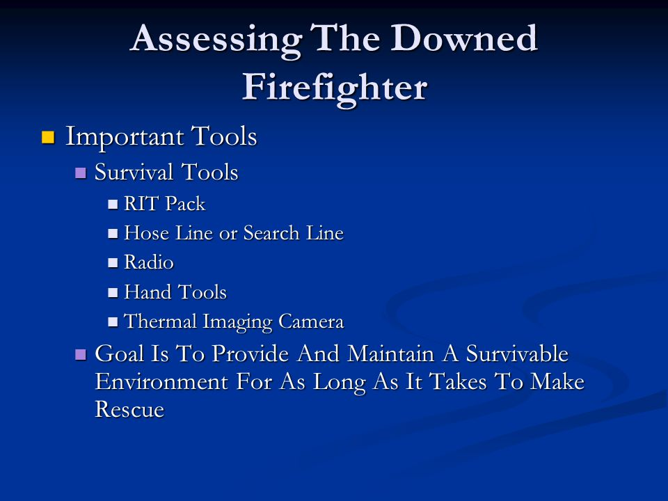 Assessing The Downed Firefighter Important Tools Important Tools Survival Tools Survival Tools RIT Pack RIT Pack Hose Line or Search Line Hose Line or Search Line Radio Radio Hand Tools Hand Tools Thermal Imaging Camera Thermal Imaging Camera Goal Is To Provide And Maintain A Survivable Environment For As Long As It Takes To Make Rescue Goal Is To Provide And Maintain A Survivable Environment For As Long As It Takes To Make Rescue