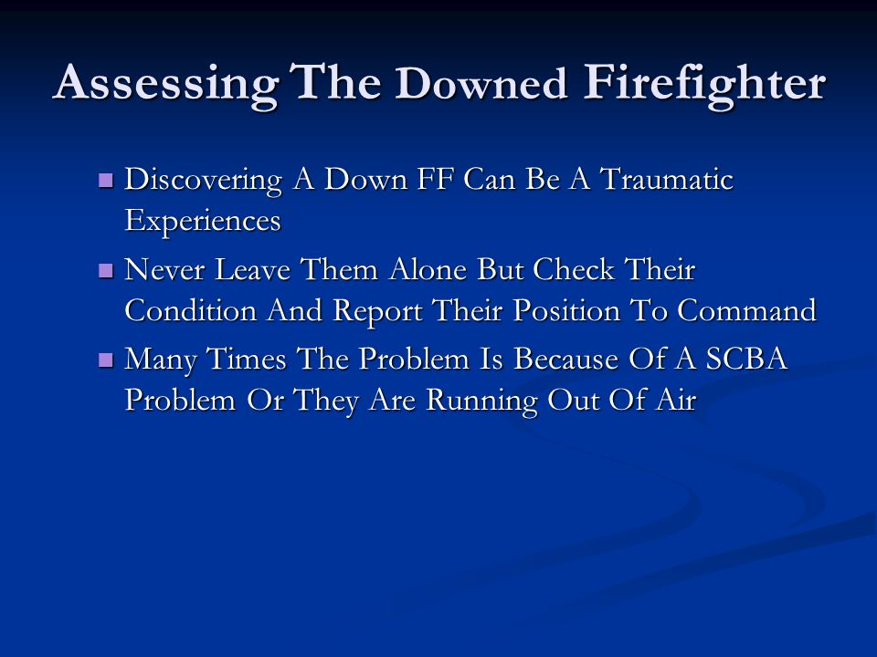 Assessing The Downed Firefighter Discovering A Down FF Can Be A Traumatic Experiences Discovering A Down FF Can Be A Traumatic Experiences Never Leave Them Alone But Check Their Condition And Report Their Position To Command Never Leave Them Alone But Check Their Condition And Report Their Position To Command Many Times The Problem Is Because Of A SCBA Problem Or They Are Running Out Of Air Many Times The Problem Is Because Of A SCBA Problem Or They Are Running Out Of Air