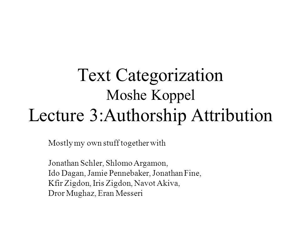 Text Categorization Moshe Koppel Lecture 3:Authorship Attribution Mostly my own stuff together with Jonathan Schler, Shlomo Argamon, Ido Dagan, Jamie Pennebaker, Jonathan Fine, Kfir Zigdon, Iris Zigdon, Navot Akiva, Dror Mughaz, Eran Messeri