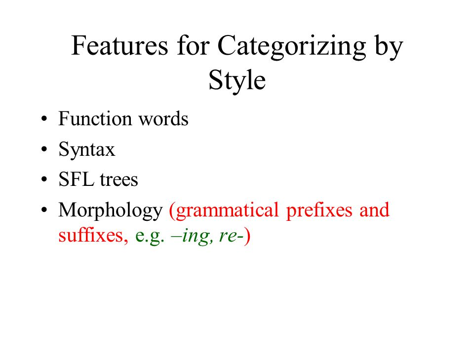 Features for Categorizing by Style Function words Syntax SFL trees Morphology (grammatical prefixes and suffixes, e.g.