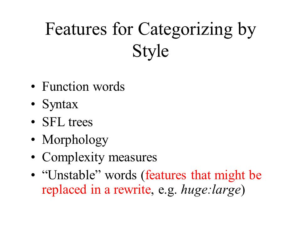 Features for Categorizing by Style Function words Syntax SFL trees Morphology Complexity measures Unstable words (features that might be replaced in a rewrite, e.g.
