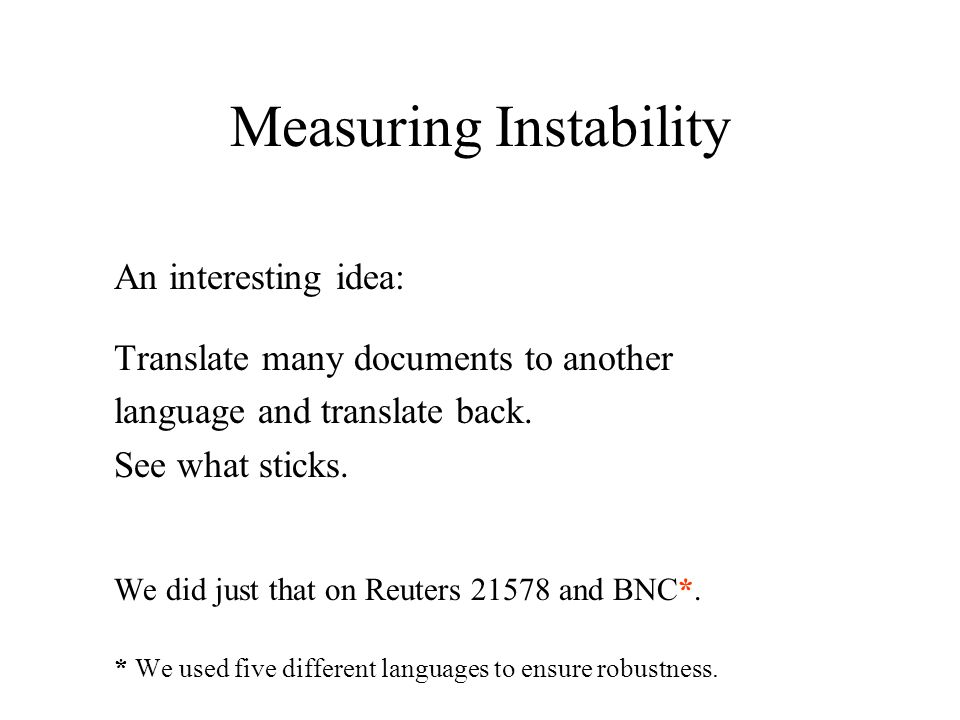 Measuring Instability An interesting idea: Translate many documents to another language and translate back.