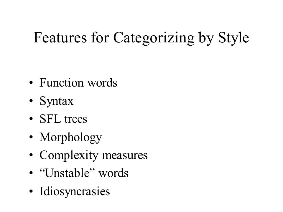 Features for Categorizing by Style Function words Syntax SFL trees Morphology Complexity measures Unstable words Idiosyncrasies