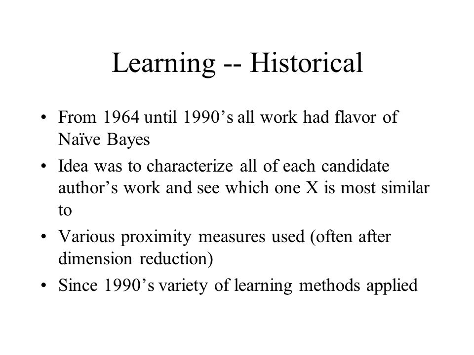 Learning -- Historical From 1964 until 1990's all work had flavor of Naïve Bayes Idea was to characterize all of each candidate author's work and see which one X is most similar to Various proximity measures used (often after dimension reduction) Since 1990's variety of learning methods applied