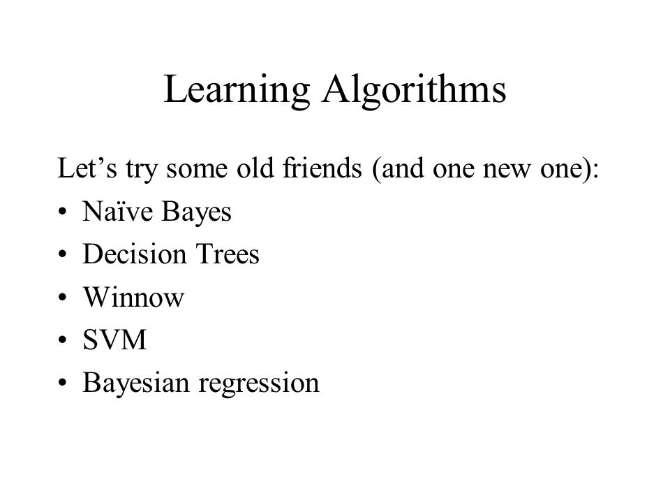 Learning Algorithms Let's try some old friends (and one new one): Naïve Bayes Decision Trees Winnow SVM Bayesian regression