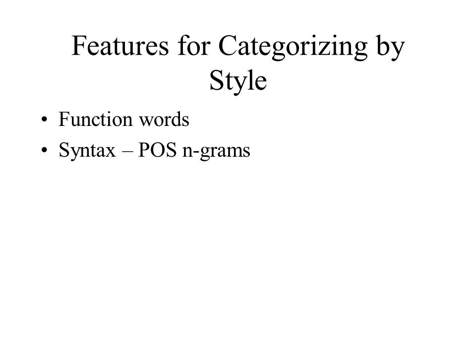 Features for Categorizing by Style Function words Syntax – POS n-grams