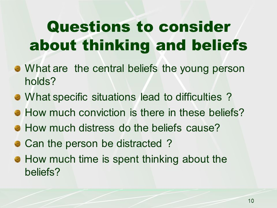 10 Questions to consider about thinking and beliefs What are the central beliefs the young person holds.