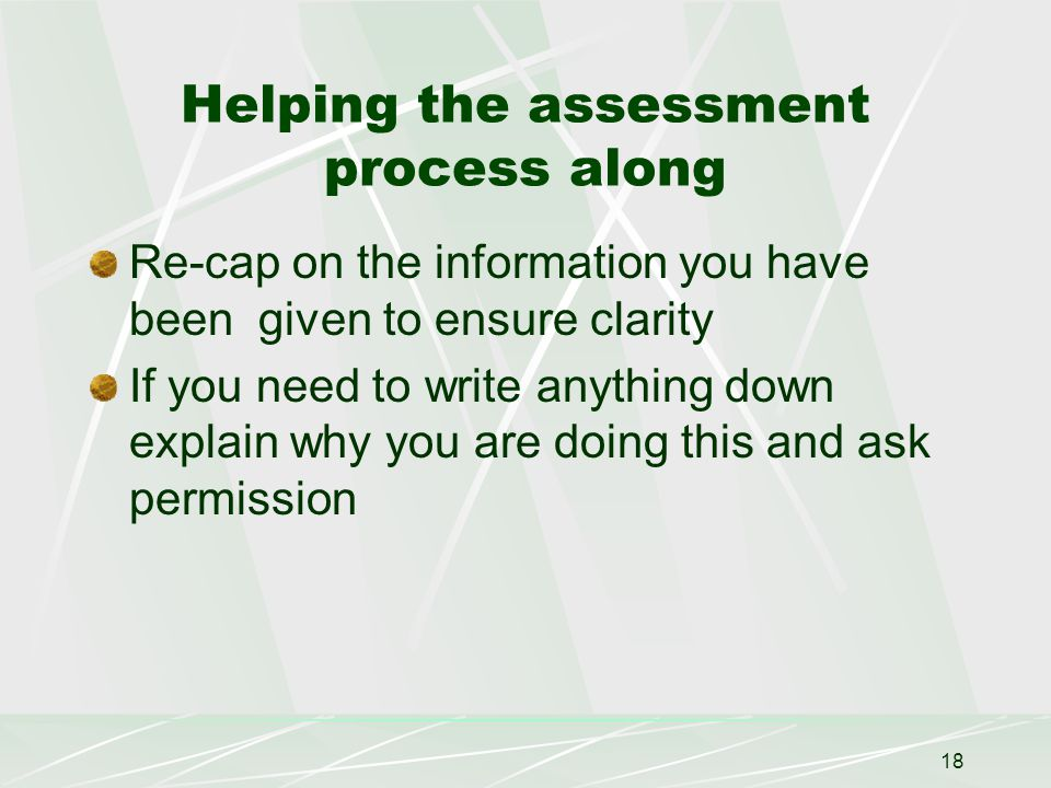 18 Helping the assessment process along Re-cap on the information you have been given to ensure clarity If you need to write anything down explain why you are doing this and ask permission