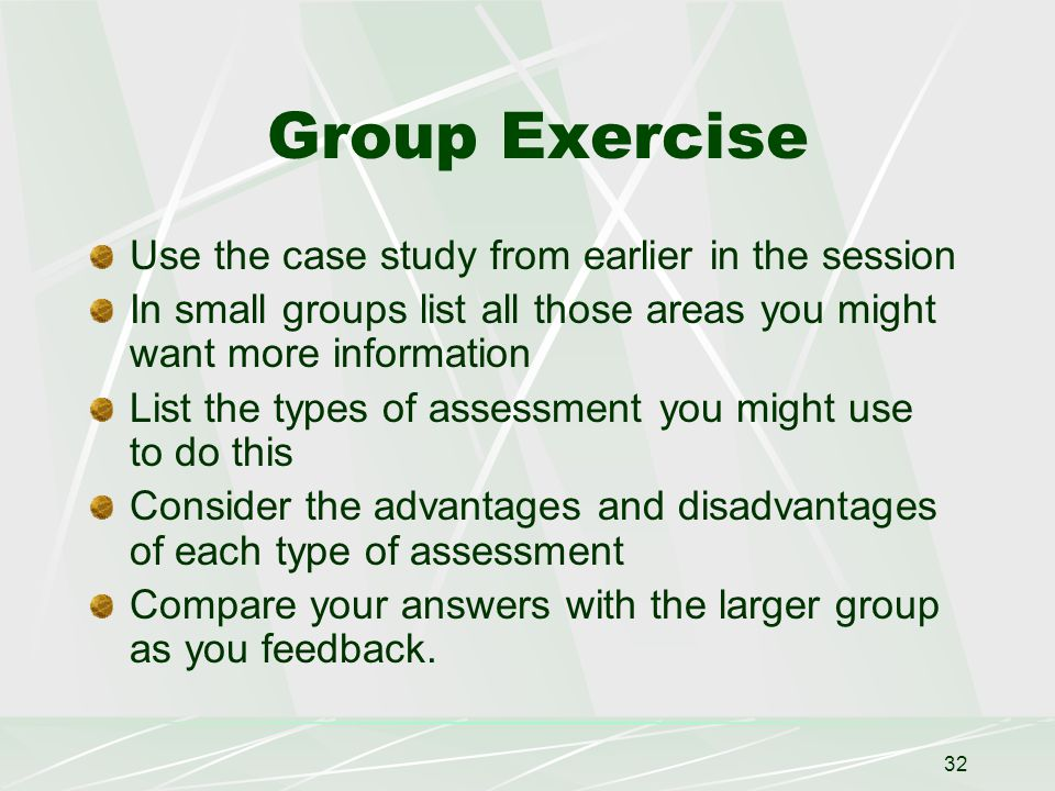 32 Group Exercise Use the case study from earlier in the session In small groups list all those areas you might want more information List the types of assessment you might use to do this Consider the advantages and disadvantages of each type of assessment Compare your answers with the larger group as you feedback.
