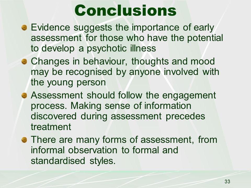 33 Conclusions Evidence suggests the importance of early assessment for those who have the potential to develop a psychotic illness Changes in behaviour, thoughts and mood may be recognised by anyone involved with the young person Assessment should follow the engagement process.