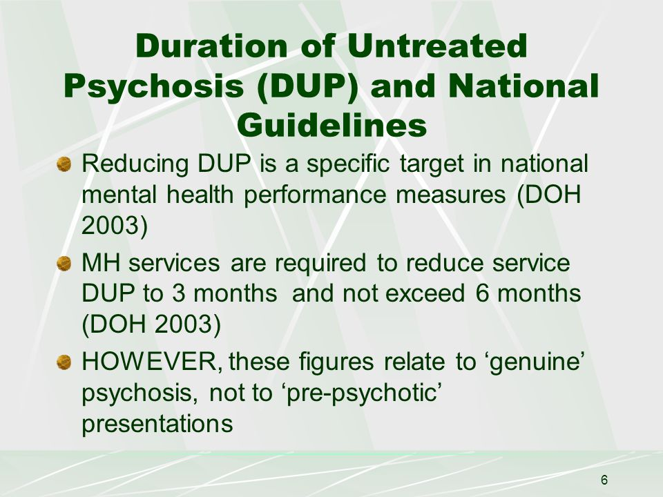 6 Duration of Untreated Psychosis (DUP) and National Guidelines Reducing DUP is a specific target in national mental health performance measures (DOH 2003) MH services are required to reduce service DUP to 3 months and not exceed 6 months (DOH 2003) HOWEVER, these figures relate to 'genuine' psychosis, not to 'pre-psychotic' presentations
