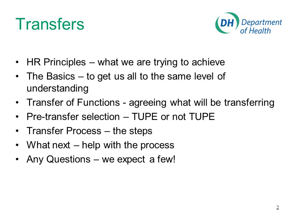 2 Transfers HR Principles – what we are trying to achieve The Basics – to get us all to the same level of understanding Transfer of Functions - agreeing what will be transferring Pre-transfer selection – TUPE or not TUPE Transfer Process – the steps What next – help with the process Any Questions – we expect a few!