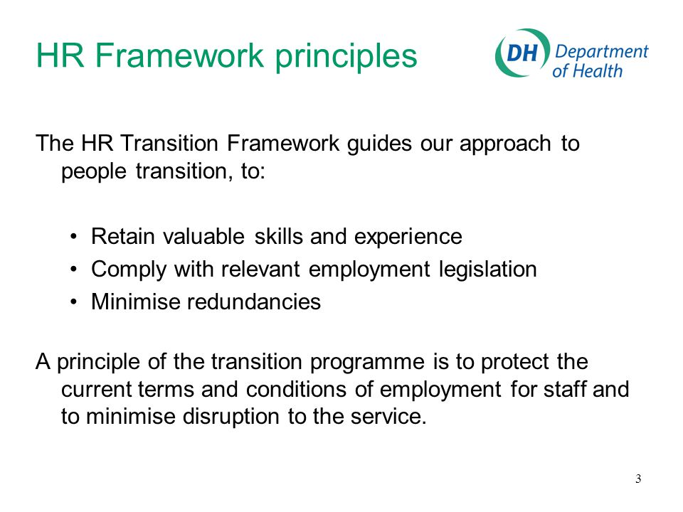 3 HR Framework principles The HR Transition Framework guides our approach to people transition, to: Retain valuable skills and experience Comply with relevant employment legislation Minimise redundancies A principle of the transition programme is to protect the current terms and conditions of employment for staff and to minimise disruption to the service.