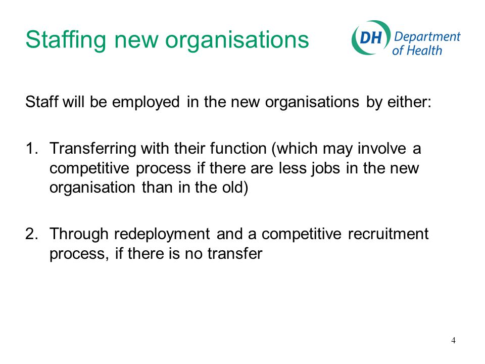 4 Staffing new organisations Staff will be employed in the new organisations by either: 1.Transferring with their function (which may involve a competitive process if there are less jobs in the new organisation than in the old) 2.Through redeployment and a competitive recruitment process, if there is no transfer