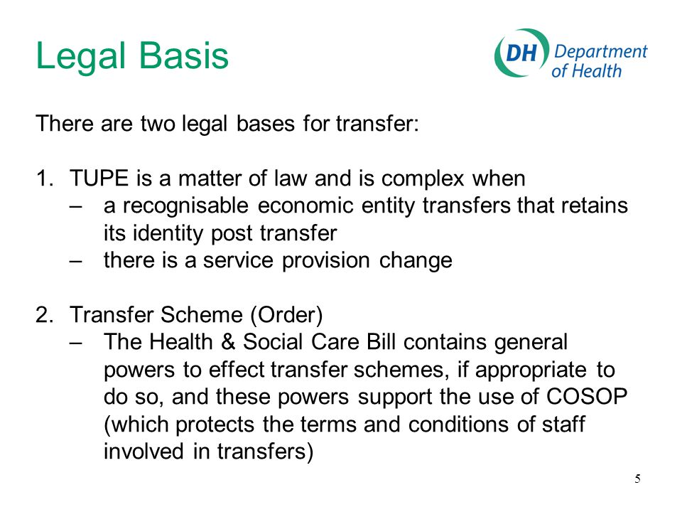 5 Legal Basis There are two legal bases for transfer: 1.TUPE is a matter of law and is complex when –a recognisable economic entity transfers that retains its identity post transfer –there is a service provision change 2.Transfer Scheme (Order) –The Health & Social Care Bill contains general powers to effect transfer schemes, if appropriate to do so, and these powers support the use of COSOP (which protects the terms and conditions of staff involved in transfers)