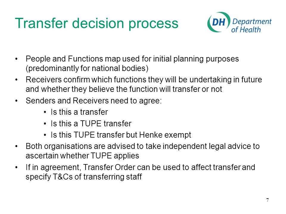7 Transfer decision process People and Functions map used for initial planning purposes (predominantly for national bodies) Receivers confirm which functions they will be undertaking in future and whether they believe the function will transfer or not Senders and Receivers need to agree: Is this a transfer Is this a TUPE transfer Is this TUPE transfer but Henke exempt Both organisations are advised to take independent legal advice to ascertain whether TUPE applies If in agreement, Transfer Order can be used to affect transfer and specify T&Cs of transferring staff