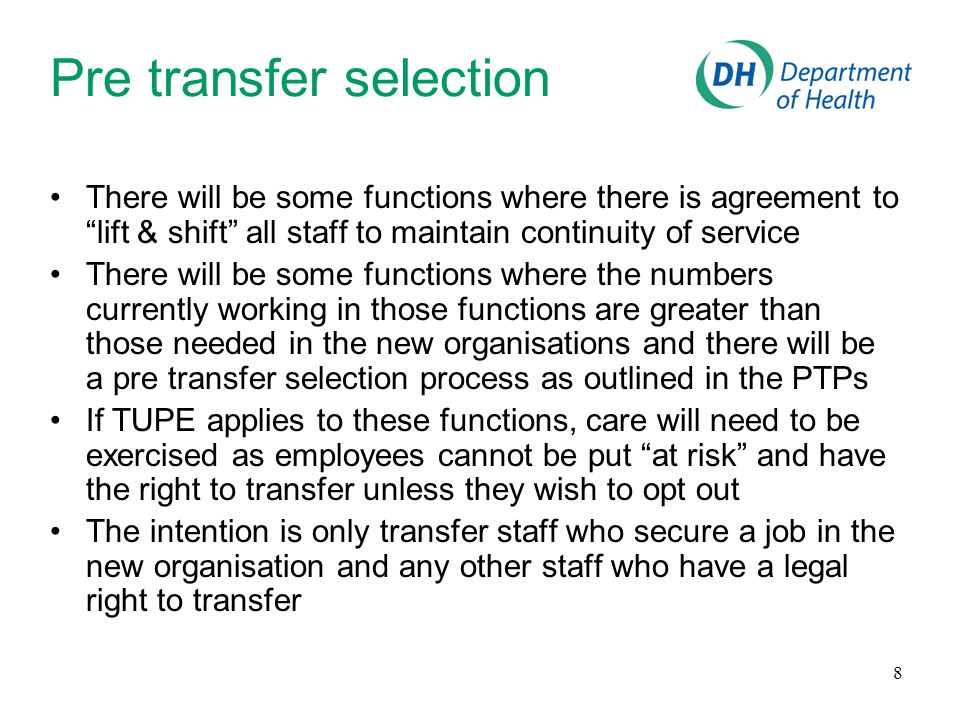 8 Pre transfer selection There will be some functions where there is agreement to lift & shift all staff to maintain continuity of service There will be some functions where the numbers currently working in those functions are greater than those needed in the new organisations and there will be a pre transfer selection process as outlined in the PTPs If TUPE applies to these functions, care will need to be exercised as employees cannot be put at risk and have the right to transfer unless they wish to opt out The intention is only transfer staff who secure a job in the new organisation and any other staff who have a legal right to transfer