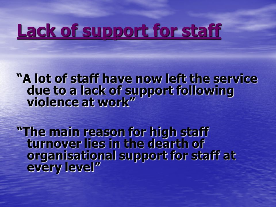 Lack of support for staff A lot of staff have now left the service due to a lack of support following violence at work The main reason for high staff turnover lies in the dearth of organisational support for staff at every level