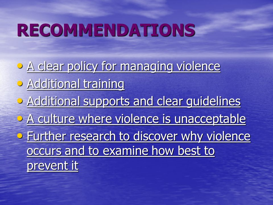 RECOMMENDATIONS A clear policy for managing violence A clear policy for managing violence Additional training Additional training Additional supports and clear guidelines Additional supports and clear guidelines A culture where violence is unacceptable A culture where violence is unacceptable Further research to discover why violence occurs and to examine how best to prevent it Further research to discover why violence occurs and to examine how best to prevent it