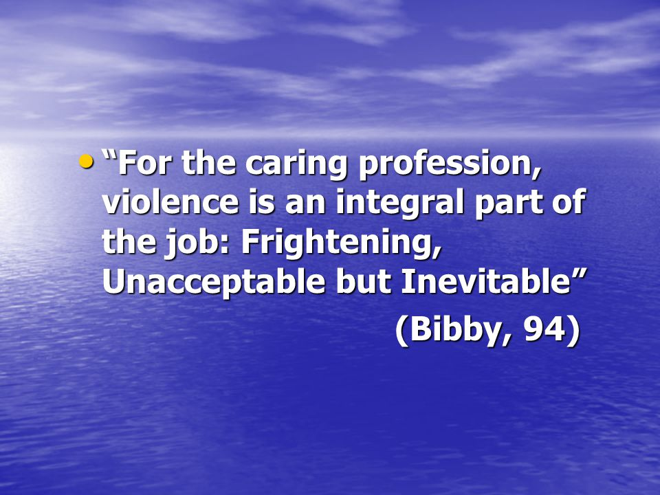 For the caring profession, violence is an integral part of the job: Frightening, Unacceptable but Inevitable For the caring profession, violence is an integral part of the job: Frightening, Unacceptable but Inevitable (Bibby, 94) (Bibby, 94)