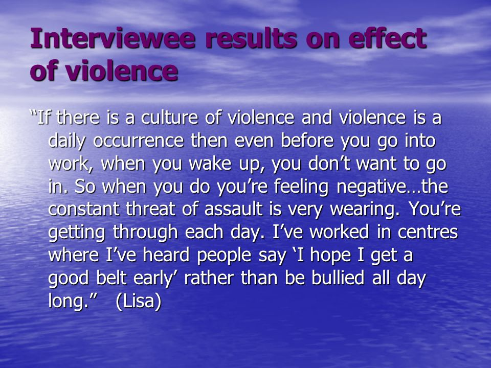 Interviewee results on effect of violence If there is a culture of violence and violence is a daily occurrence then even before you go into work, when you wake up, you don't want to go in.