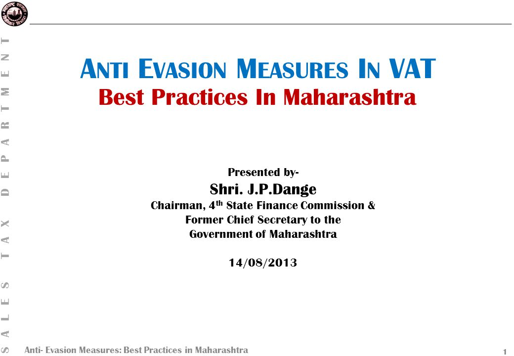 Anti- Evasion Measures: Best Practices in Maharashtra SALES TAX DEPARTMENT VAT Receipts Functional Branches Evasion Types Anti- evasion Evasion Cases Policy Options Sales Tax V IGILANCE B RANCH  Under the direct control of Chief Vigilance Officer of the rank of Special Inspector General of police (IGP);  Watchdog on complaints against employees;  Control over Investigation Proceedings on real time basis.