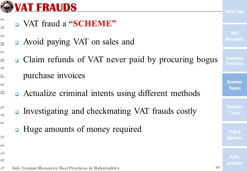 Anti- Evasion Measures: Best Practices in Maharashtra SALES TAX DEPARTMENT VAT Receipts Functional Branches Evasion Types Anti- evasion Evasion Cases Policy Options Sales Tax VAT FRAUDS  VAT fraud a SCHEME  Avoid paying VAT on sales and  Claim refunds of VAT never paid by procuring bogus purchase invoices  Actualize criminal intents using different methods  Investigating and checkmating VAT frauds costly  Huge amounts of money required 16