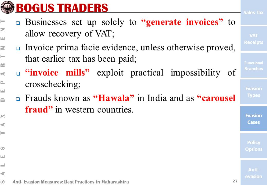 Anti- Evasion Measures: Best Practices in Maharashtra SALES TAX DEPARTMENT VAT Receipts Functional Branches Evasion Types Anti- evasion Evasion Cases Policy Options Sales Tax BOGUS TRADERS  Businesses set up solely to generate invoices to allow recovery of VAT;  Invoice prima facie evidence, unless otherwise proved, that earlier tax has been paid;  invoice mills exploit practical impossibility of crosschecking;  Frauds known as Hawala in India and as carousel fraud in western countries.