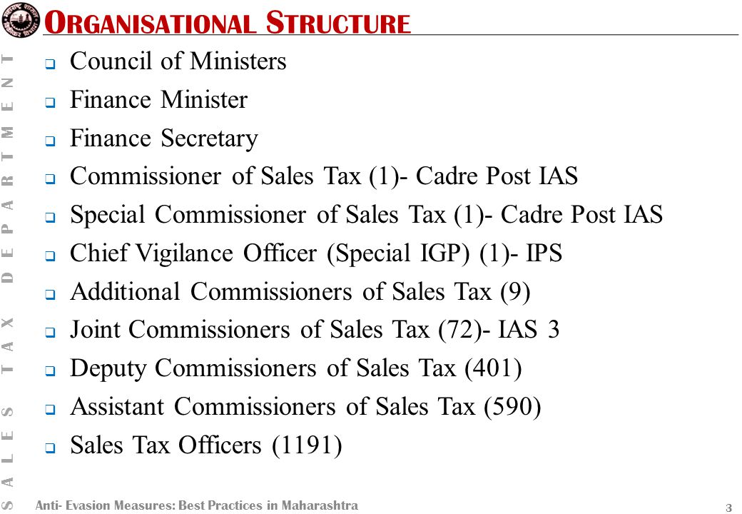 Anti- Evasion Measures: Best Practices in Maharashtra SALES TAX DEPARTMENT O RGANISATIONAL S TRUCTURE  Council of Ministers  Finance Minister  Finance Secretary  Commissioner of Sales Tax (1)- Cadre Post IAS  Special Commissioner of Sales Tax (1)- Cadre Post IAS  Chief Vigilance Officer (Special IGP) (1)- IPS  Additional Commissioners of Sales Tax (9)  Joint Commissioners of Sales Tax (72)- IAS 3  Deputy Commissioners of Sales Tax (401)  Assistant Commissioners of Sales Tax (590)  Sales Tax Officers (1191) 3